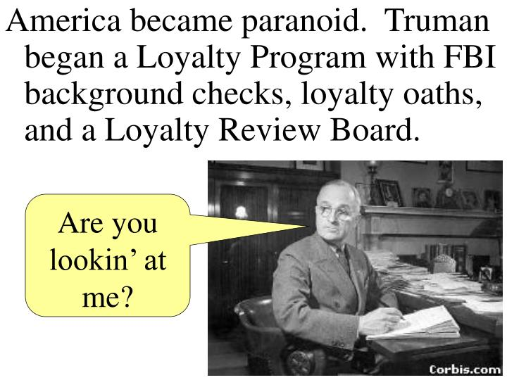 America became paranoid.  Truman began a Loyalty Program with FBI background checks, loyalty oaths, and a Loyalty Review Board.