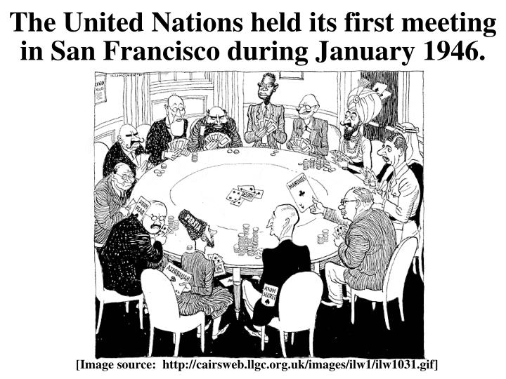 The United Nations held its first meeting in San Francisco during January 1946.