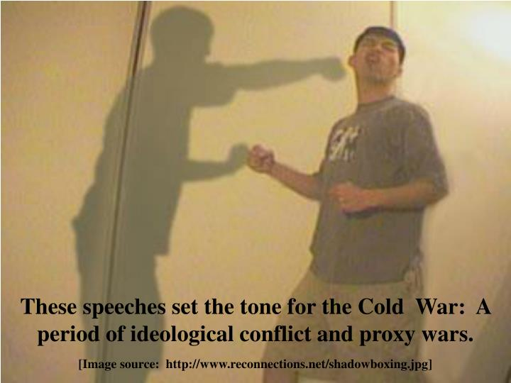 These speeches set the tone for the Cold  War:  A period of ideological conflict and proxy wars.