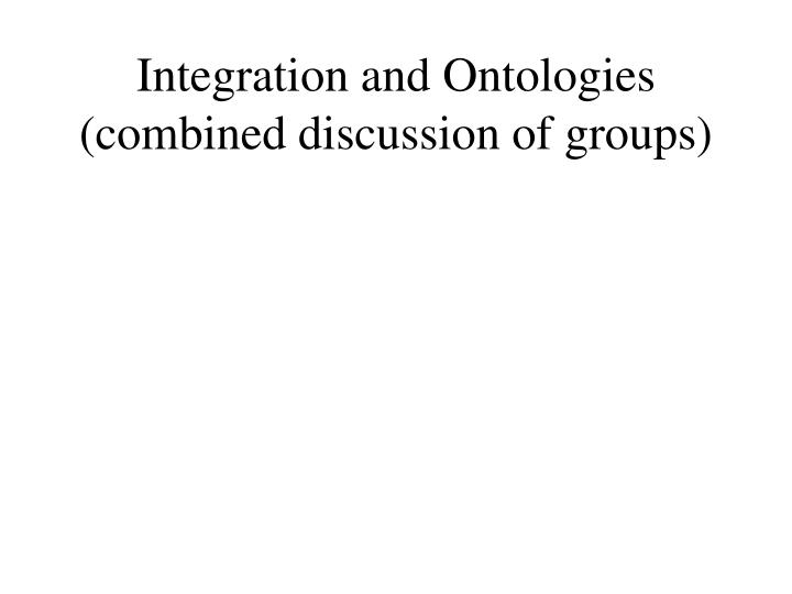 Integration and Ontologies (combined discussion of groups)