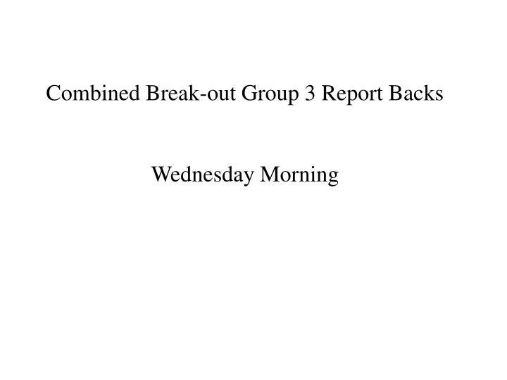 Combined Break-out Group 3 Report Backs