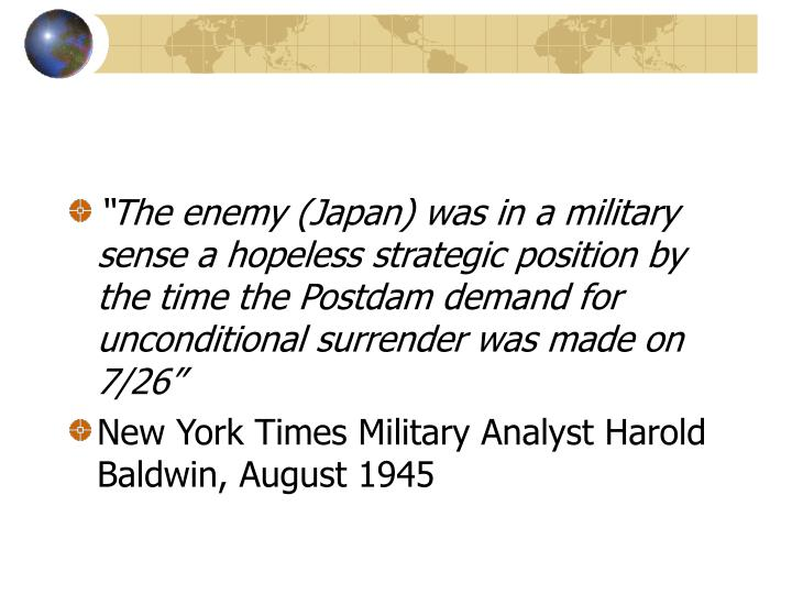"""""""The enemy (Japan) was in a military sense a hopeless strategic position by the time the Postdam demand for unconditional surrender was made on 7/26"""""""