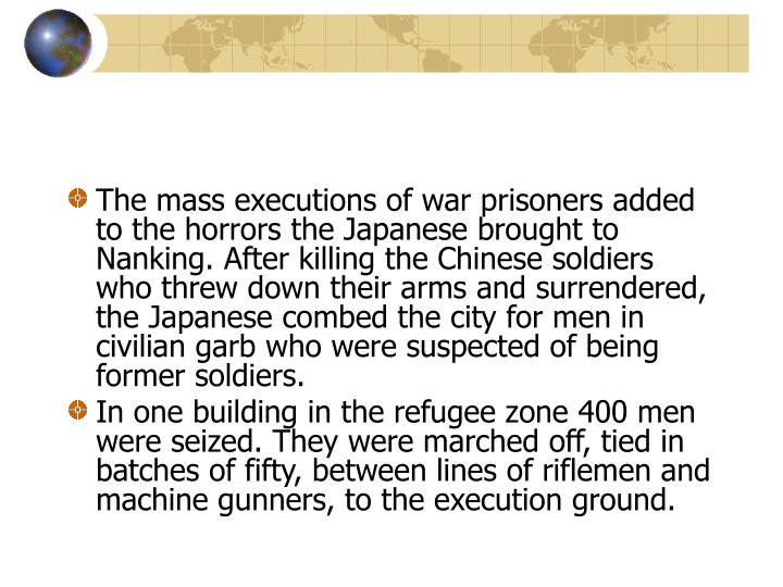 The mass executions of war prisoners added to the horrors the Japanese brought to Nanking. After killing the Chinese soldiers who threw down their arms and surrendered, the Japanese combed the city for men in civilian garb who were suspected of being former soldiers.