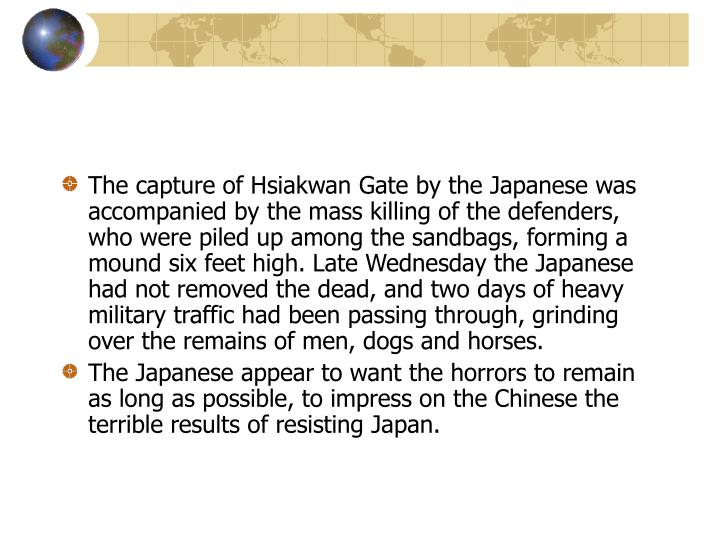 The capture of Hsiakwan Gate by the Japanese was accompanied by the mass killing of the defenders, who were piled up among the sandbags, forming a mound six feet high. Late Wednesday the Japanese had not removed the dead, and two days of heavy military traffic had been passing through, grinding over the remains of men, dogs and horses.
