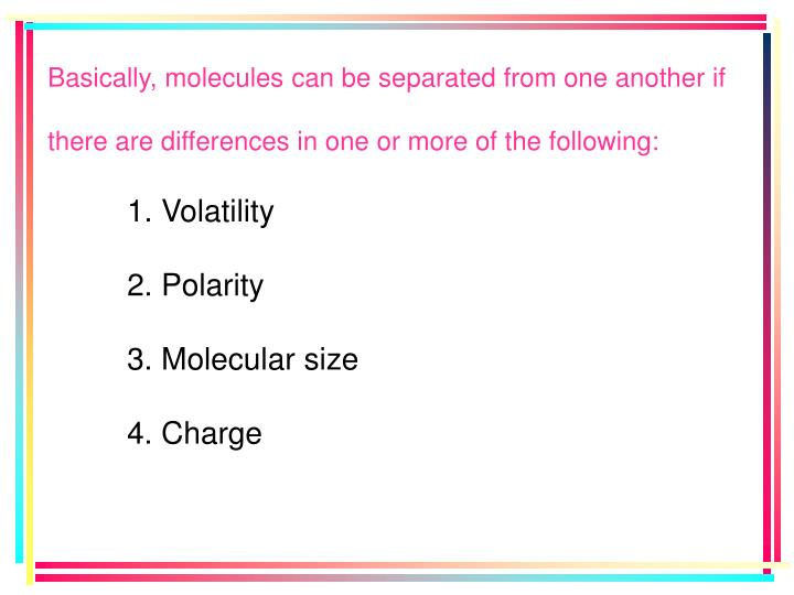 Basically, molecules can be separated from one another if there are differences in one or more of the following: