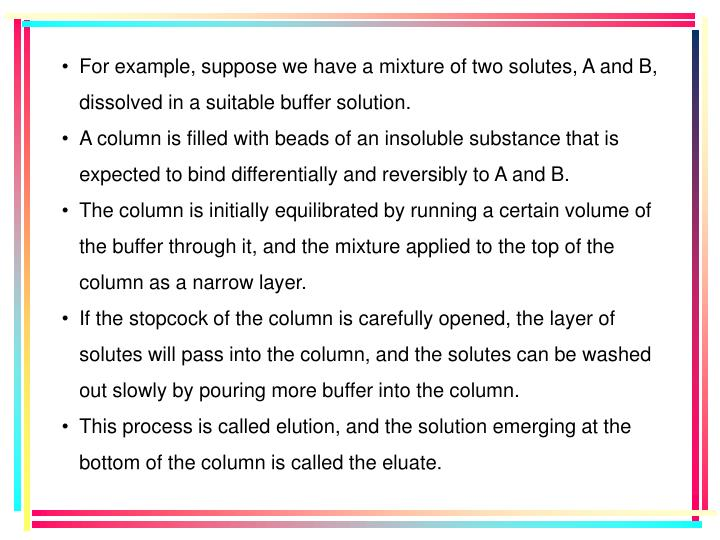 For example, suppose we have a mixture of two solutes, A and B, dissolved in a suitable buffer solution.