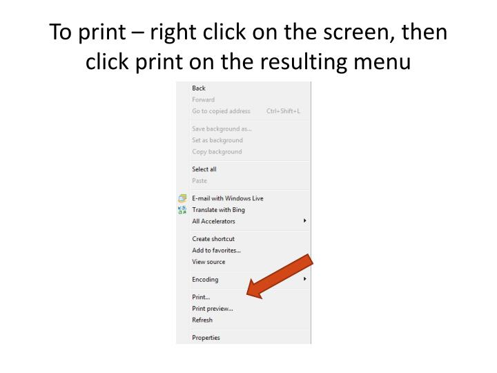 To print – right click on the screen, then click print on the resulting menu