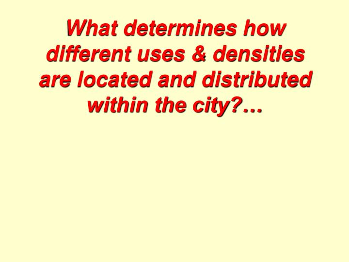 What determines how different uses & densities are located and distributed within the city?…
