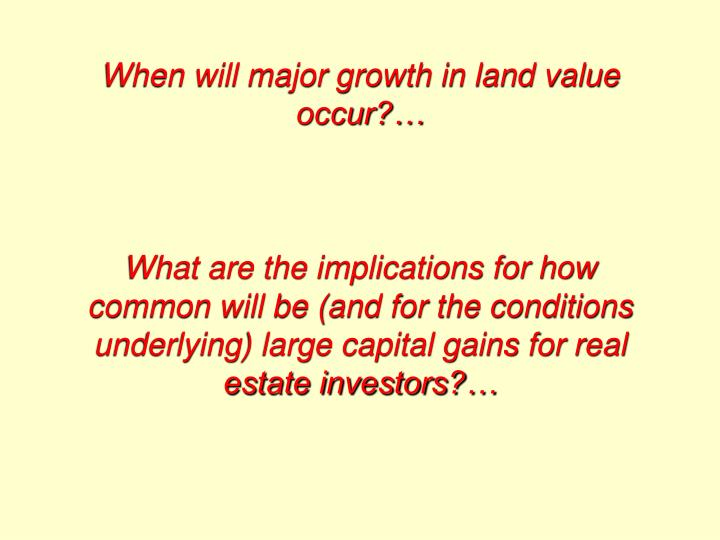When will major growth in land value occur?…