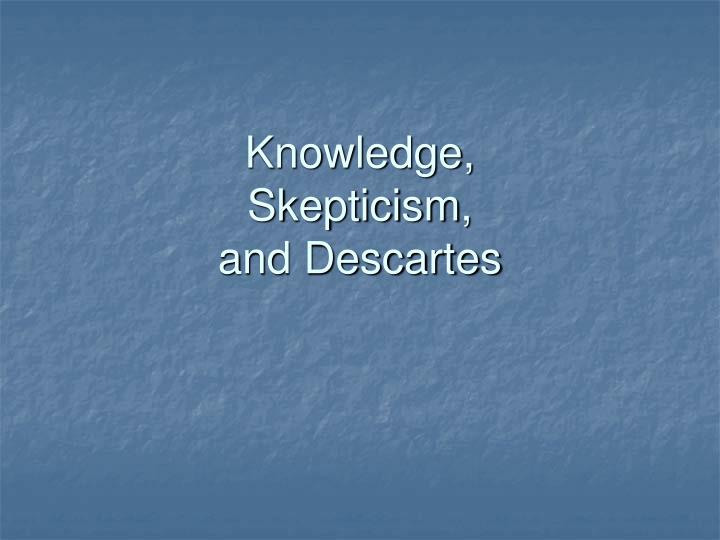 PPT - Knowledge, Skepticism, and Descartes PowerPoint
