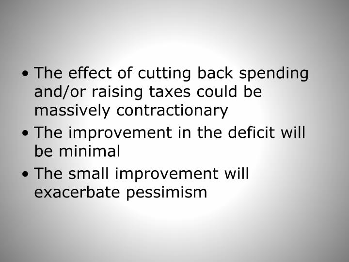 The effect of cutting back spending and/or raising taxes could be massively contractionary