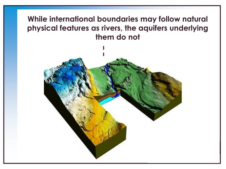 While international boundaries may follow natural physical features as rivers, the aquifers underlying them do not