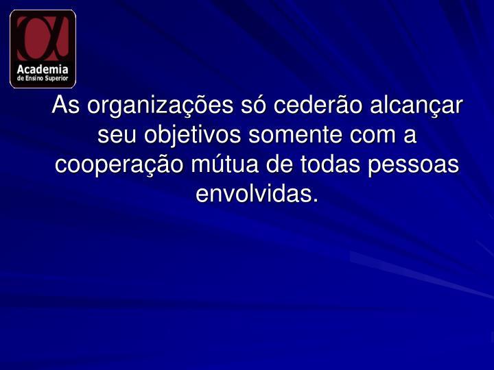 As organizações só cederão alcançar seu objetivos somente com a cooperação mútua de todas pessoas envolvidas.