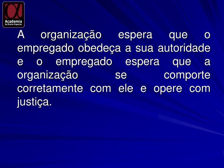 A organização espera que o empregado obedeça a sua autoridade e o empregado espera que a organização se comporte corretamente com ele e opere com justiça.