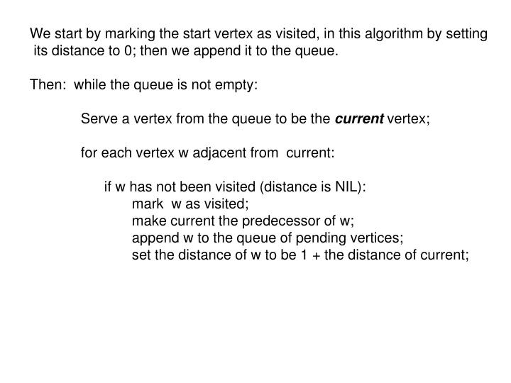 We start by marking the start vertex as visited, in this algorithm by setting