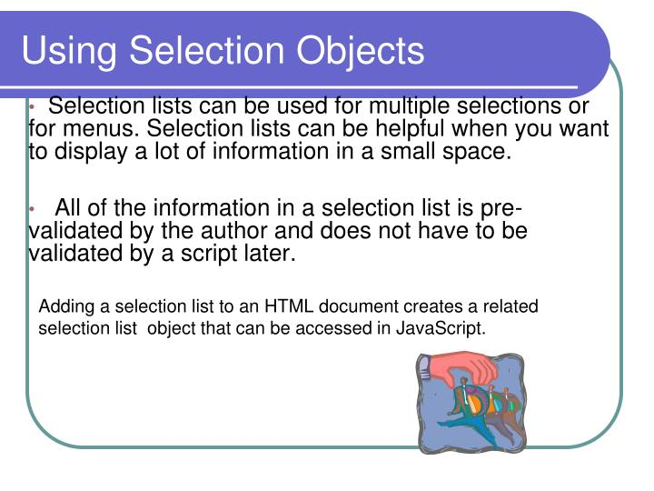 Selection lists can be used for multiple selections or for menus. Selection lists can be helpful when you want to display a lot of information in a small space.