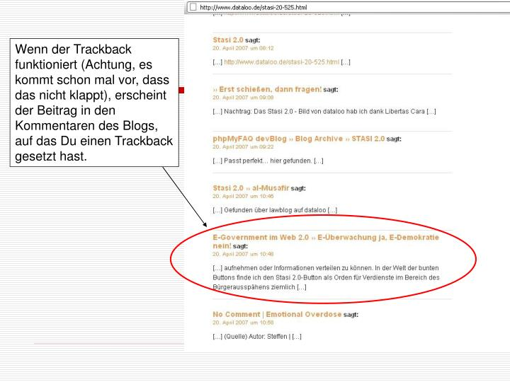 Wenn der Trackback funktioniert (Achtung, es kommt schon mal vor, dass das nicht klappt), erscheint der Beitrag in den Kommentaren des Blogs, auf das Du einen Trackback gesetzt hast.