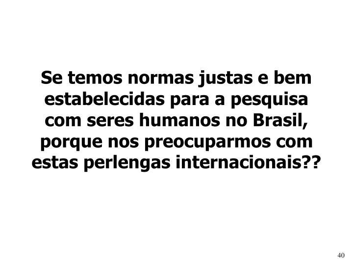Se temos normas justas e bem estabelecidas para a pesquisa com seres humanos no Brasil, porque nos preocuparmos com estas perlengas internacionais??