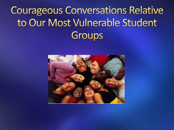 Courageous Conversations Relative to Our Most Vulnerable Student Groups