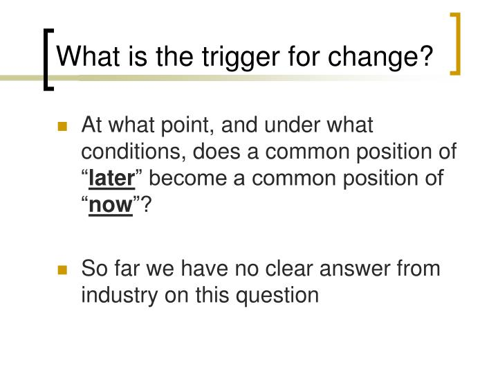 What is the trigger for change?
