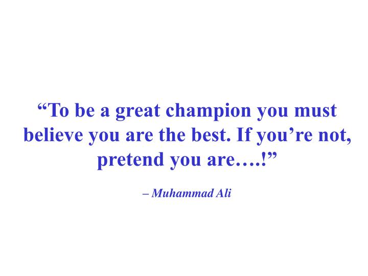 """""""To be a great champion you must believe you are the best. If you're not, pretend you are….!"""""""