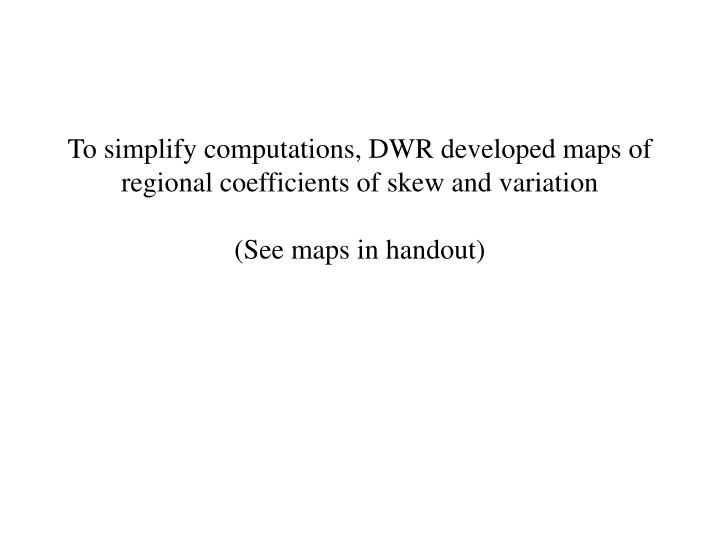 To simplify computations, DWR developed maps of regional coefficients of skew and variation