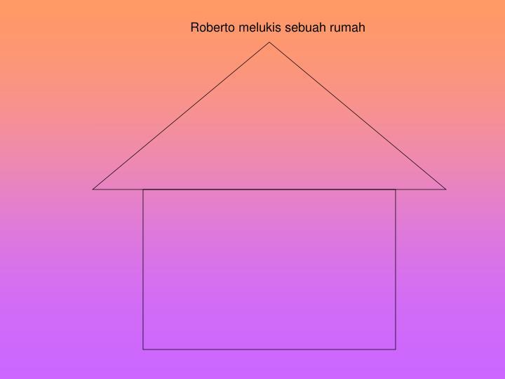Roberto melukis sebuah rumah