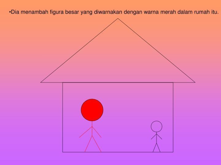 Dia menambah figura besar yang diwarnakan dengan warna merah dalam rumah itu.