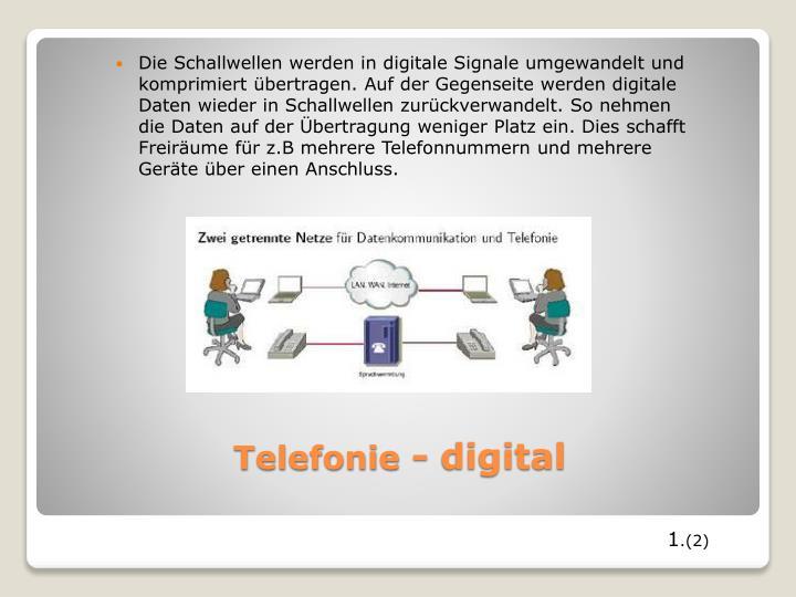 Die Schallwellen werden in digitale Signale umgewandelt und komprimiert übertragen. Auf der Gegenseite werden digitale Daten wieder in Schallwellen zurückverwandelt. So nehmen die Daten auf der Übertragung weniger Platz ein. Dies schafft Freiräume für z.B mehrere Telefonnummern und mehrere Geräte über einen Anschluss.