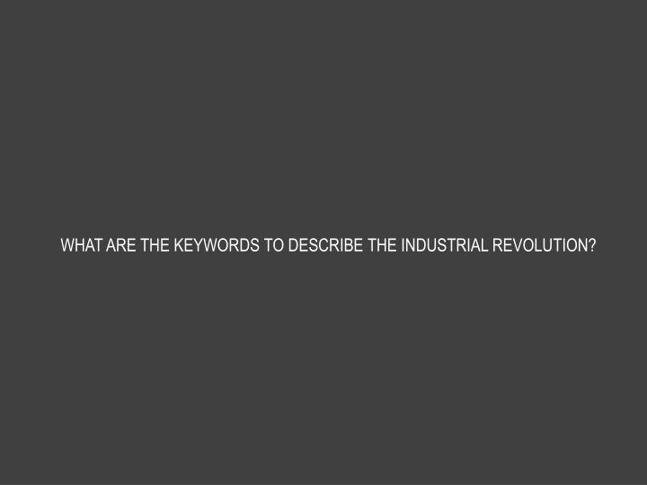 WHAT ARE THE KEYWORDS TO DESCRIBE THE INDUSTRIAL REVOLUTION?