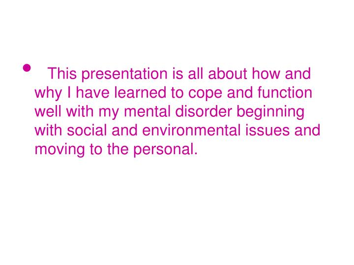This presentation is all about how and why I have learned to cope and function well with my menta...