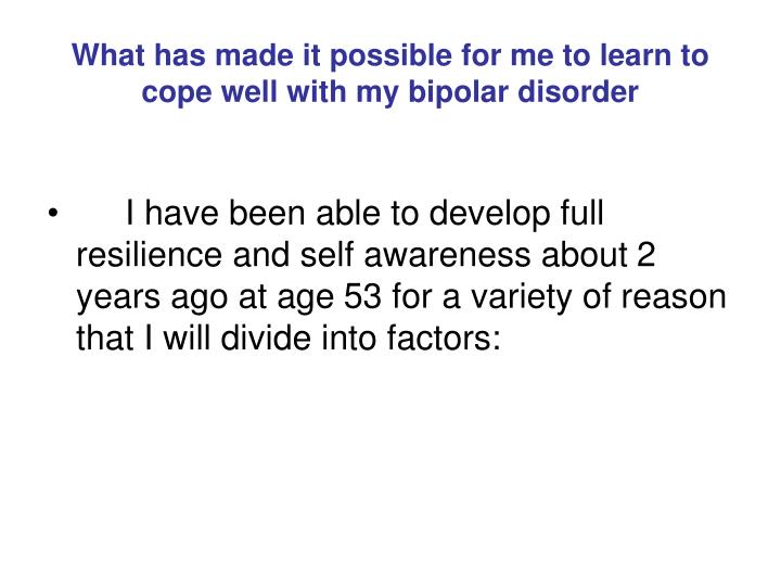 What has made it possible for me to learn to cope well with my bipolar disorder