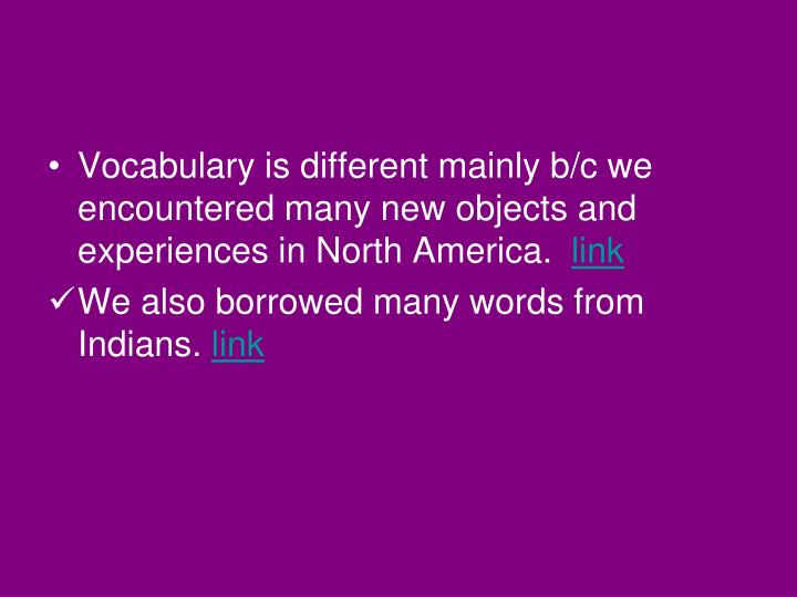 Vocabulary is different mainly b/c we encountered many new objects and experiences in North America.