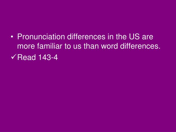 Pronunciation differences in the US are more familiar to us than word differences.