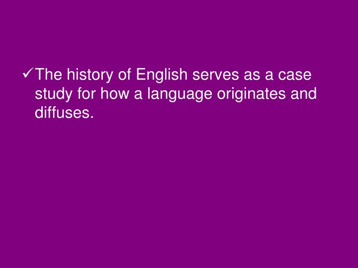 The history of English serves as a case study for how a language originates and diffuses.
