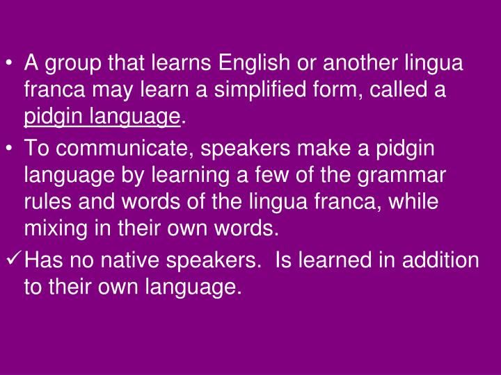 A group that learns English or another lingua franca may learn a simplified form, called a
