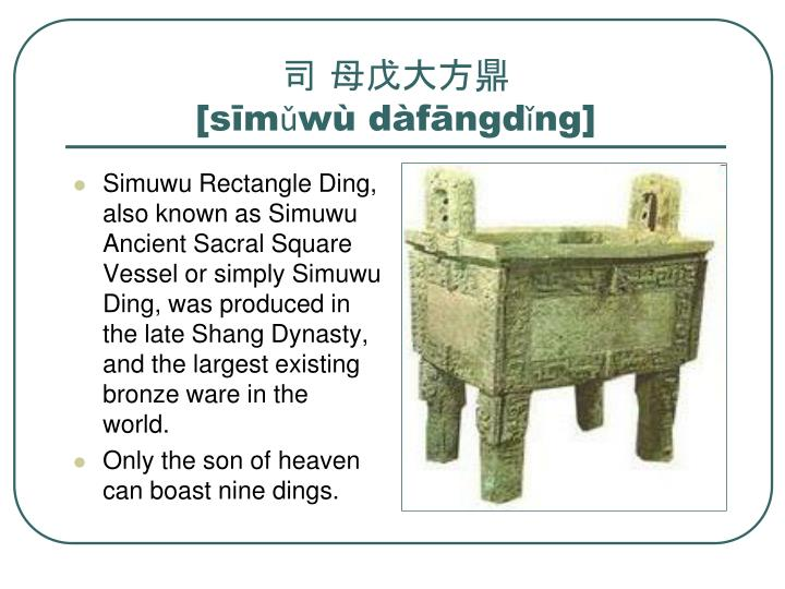 Simuwu Rectangle Ding, also known as Simuwu Ancient Sacral Square Vessel or simply Simuwu Ding, was produced in the late Shang Dynasty, and the largest existing bronze ware in the world.