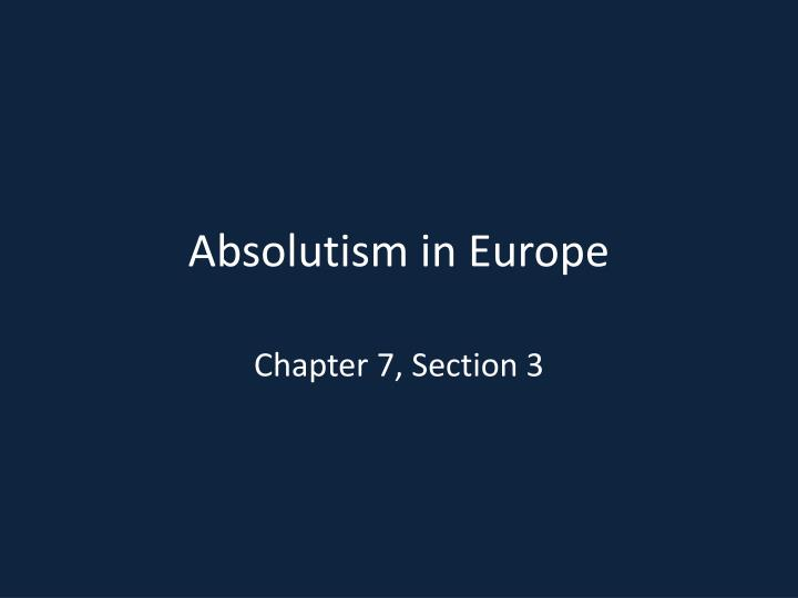the end of absolutism in europe essay Read this full essay on the end of absolutism in europe however, this unrestricted power was abused, and by the end of the 18th century, absolutism was gone absolutism failed because the monarchs' mistreatment of the population caused the people to revolt against their rule and policies.