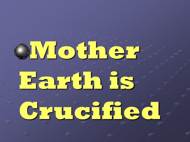 Mother Earth is Crucified