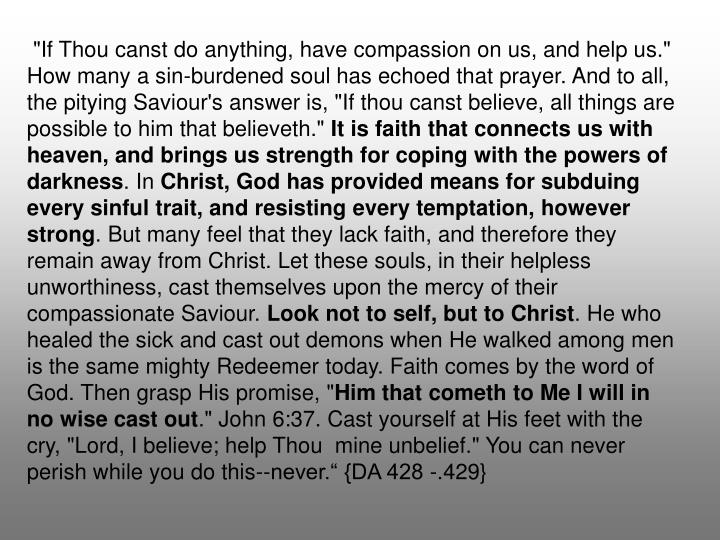 """""""If Thou canst do anything, have compassion on us, and help us."""" How many a sin-burdened soul has echoed that prayer. And to all, the pitying Saviour's answer is, """"If thou canst believe, all things are possible to him that believeth."""""""