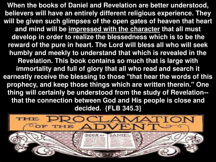 When the books of Daniel and Revelation are better understood, believers will have an entirely different religious experience. They will be given such glimpses of the open gates of heaven that heart and mind will be