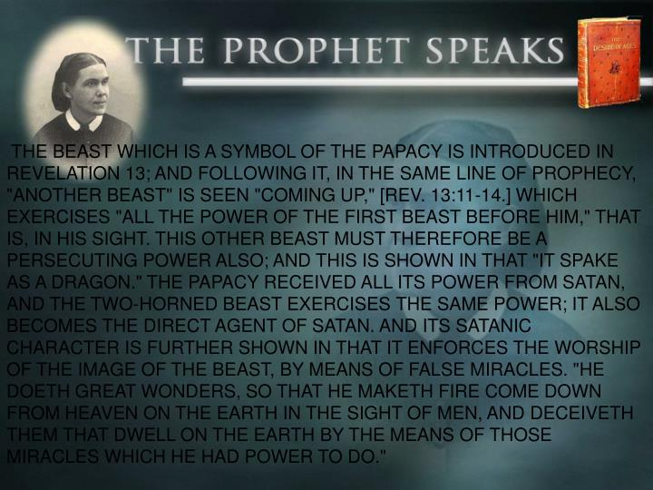 """THE BEAST WHICH IS A SYMBOL OF THE PAPACY IS INTRODUCED IN REVELATION 13; AND FOLLOWING IT, IN THE SAME LINE OF PROPHECY, """"ANOTHER BEAST"""" IS SEEN """"COMING UP,"""" [REV. 13:11-14.] WHICH EXERCISES """"ALL THE POWER OF THE FIRST BEAST BEFORE HIM,"""" THAT IS, IN HIS SIGHT. THIS OTHER BEAST MUST THEREFORE BE A PERSECUTING POWER ALSO; AND THIS IS SHOWN IN THAT """"IT SPAKE AS A DRAGON."""" THE PAPACY RECEIVED ALL ITS POWER FROM SATAN, AND THE TWO-HORNED BEAST EXERCISES THE SAME POWER; IT ALSO BECOMES THE DIRECT AGENT OF SATAN. AND ITS SATANIC CHARACTER IS FURTHER SHOWN IN THAT IT ENFORCES THE WORSHIP OF THE IMAGE OF THE BEAST, BY MEANS OF FALSE MIRACLES. """"HE DOETH GREAT WONDERS, SO THAT HE MAKETH FIRE COME DOWN FROM HEAVEN ON THE EARTH IN THE SIGHT OF MEN, AND DECEIVETH THEM THAT DWELL ON THE EARTH BY THE MEANS OF THOSE MIRACLES WHICH HE HAD POWER TO DO."""""""