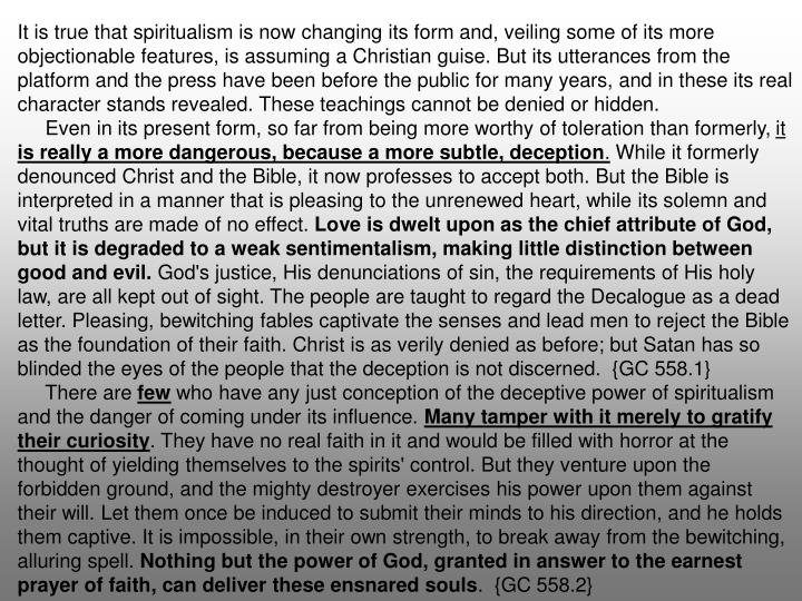 It is true that spiritualism is now changing its form and, veiling some of its more objectionable features, is assuming a Christian guise. But its utterances from the platform and the press have been before the public for many years, and in these its real character stands revealed. These teachings cannot be denied or hidden.