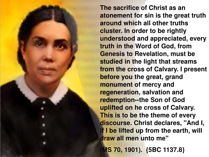 """The sacrifice of Christ as an atonement for sin is the great truth around which all other truths cluster. In order to be rightly understood and appreciated, every truth in the Word of God, from Genesis to Revelation, must be studied in the light that streams from the cross of Calvary. I present before you the great, grand monument of mercy and regeneration, salvation and redemption--the Son of God uplifted on he cross of Calvary. This is to be the theme of every discourse. Christ declares, """"And I, if I be lifted up from the earth, will draw all men unto me"""""""