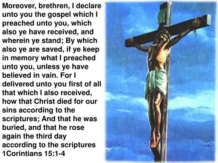 Moreover, brethren, I declare unto you the gospel which I preached unto you, which also ye have received, and wherein ye stand; By which also ye are saved, if ye keep in memory what I preached unto you, unless ye have believed in vain. For I delivered unto you first of all that which I also received, how that Christ died for our sins according to the scriptures; And that he was buried, and that he rose again the third day according to the scriptures