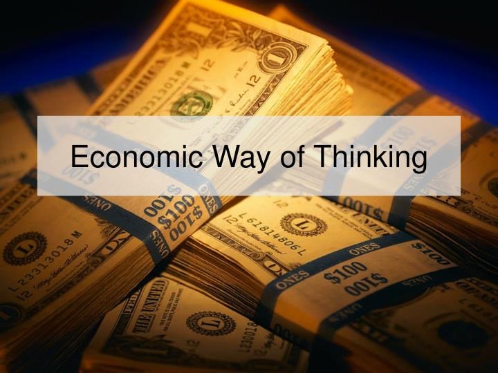 economic way of thinking Section 2 the economic way of thinking thinking in terms of costs and benefits a person will want to do a particular activity only if the benefits are greater than the costs.