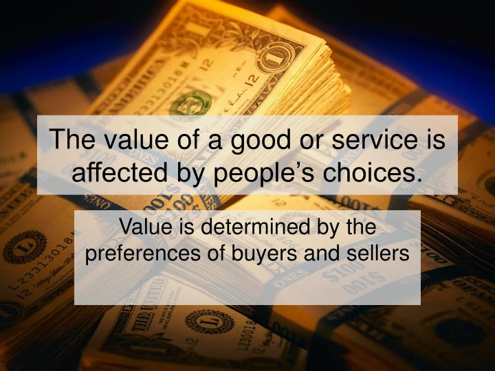 The value of a good or service is affected by people's choices.
