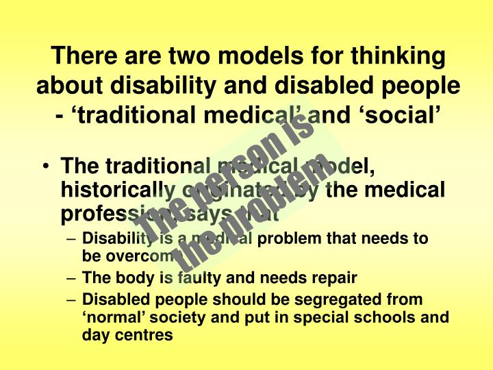 There are two models for thinking about disability and disabled people  - 'traditional medical' and 'social'