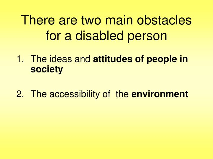 There are two main obstacles for a disabled person