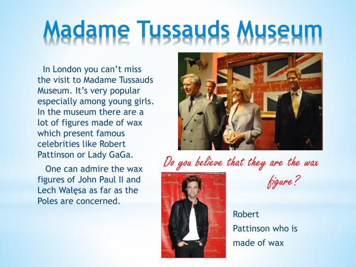 In London you can't miss the visit to Madame Tussauds Museum. It's very popular especially among young girls. In the museum there are a lot of figures made of wax which present famous celebrities like Robert Pattinson or Lady GaGa.